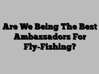 Are We Being The Best Ambassadors For Fly-Fishing?