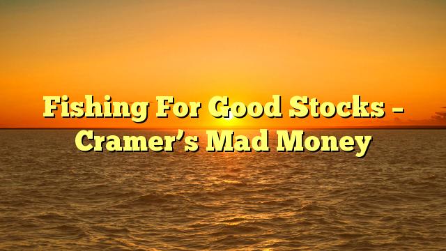 Fishing For Good Stocks – Cramer's Mad Money