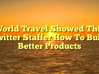 World Travel Showed This Twitter Staffer How To Build Better Products