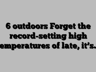 6 outdoors Forget the record-setting high temperatures of late, it's…