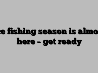 Ice fishing season is almost here – get ready