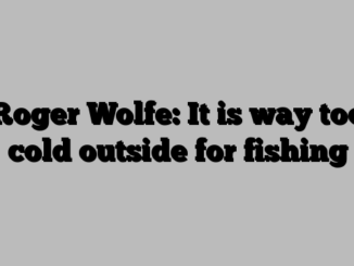 Roger Wolfe: It is way too cold outside for fishing