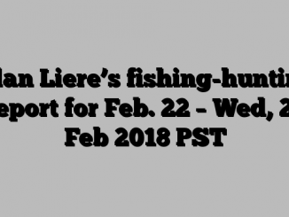 Alan Liere's fishing-hunting report for Feb. 22 – Wed, 21 Feb 2018 PST