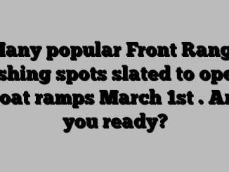 Many popular Front Range fishing spots slated to open boat ramps March 1st . Are you ready?