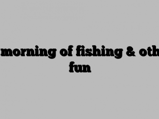 A morning of fishing & other fun