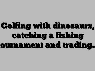 Golfing with dinosaurs, catching a fishing tournament and trading…