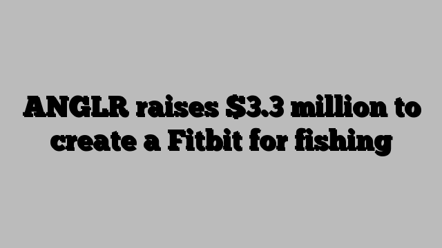 ANGLR raises $3.3 million to create a Fitbit for fishing