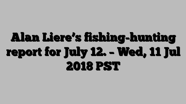 Alan Liere's fishing-hunting report for July 12. – Wed, 11 Jul 2018 PST