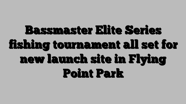 Bassmaster Elite Series fishing tournament all set for new launch site in Flying Point Park