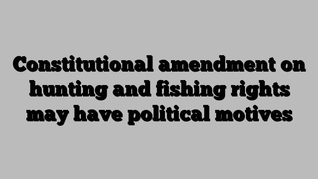 Constitutional amendment on hunting and fishing rights may have political motives