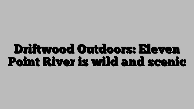 Driftwood Outdoors: Eleven Point River is wild and scenic