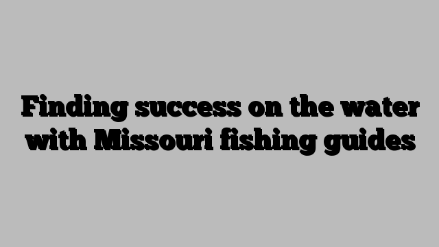 Finding success on the water with Missouri fishing guides