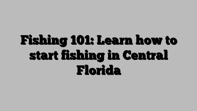 Fishing 101: Learn how to start fishing in Central Florida