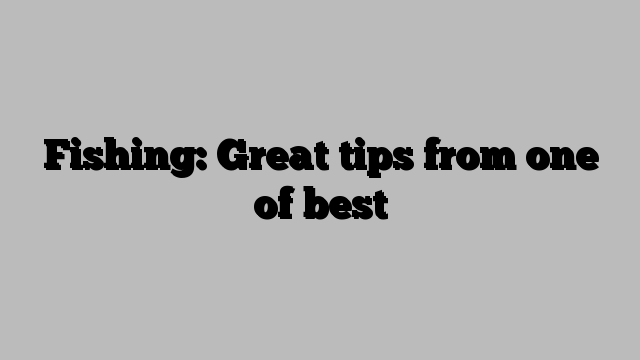 Fishing: Great tips from one of best