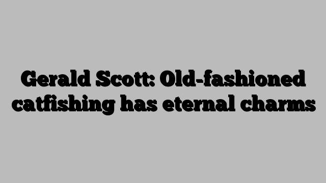Gerald Scott: Old-fashioned catfishing has eternal charms