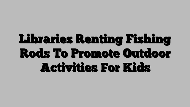 Libraries Renting Fishing Rods To Promote Outdoor Activities For Kids