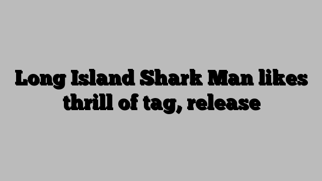 Long Island Shark Man likes thrill of tag, release