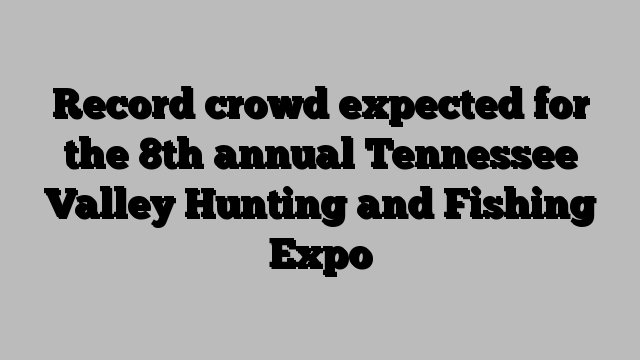 Record crowd expected for the 8th annual Tennessee Valley Hunting and Fishing Expo