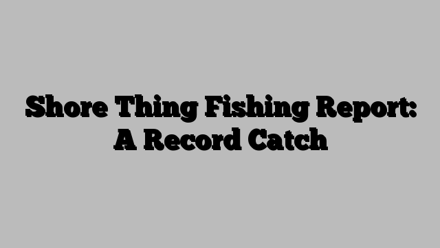 Shore Thing Fishing Report: A Record Catch