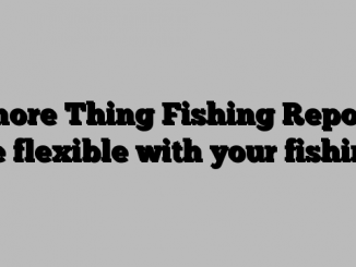 Shore Thing Fishing Report: Be flexible with your fishing