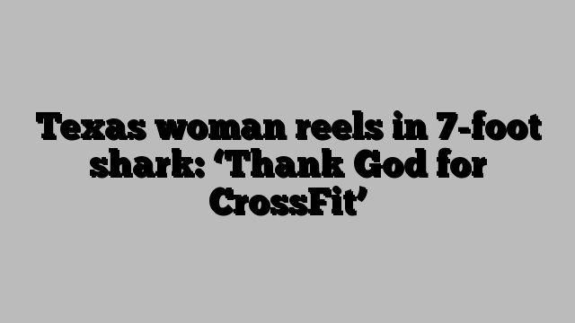Texas woman reels in 7-foot shark: 'Thank God for CrossFit'