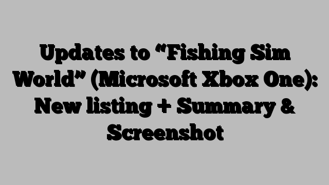 "Updates to ""Fishing Sim World"" (Microsoft Xbox One): New listing + Summary & Screenshot"