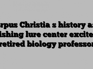 Corpus Christia s history as a fishing lure center excites retired biology professor