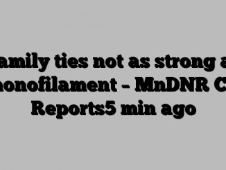 Family ties not as strong as monofilament – MnDNR CO Reports5 min ago