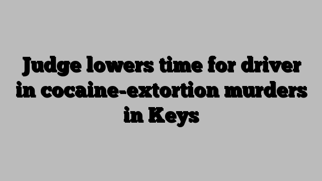 Judge lowers time for driver in cocaine-extortion murders in Keys
