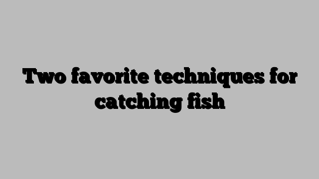Two favorite techniques for catching fish